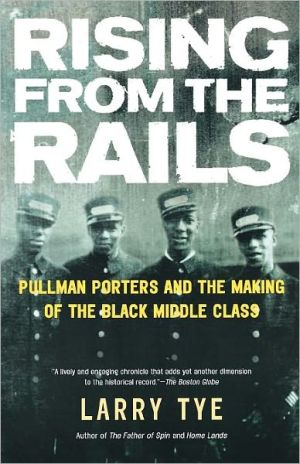 Rising from the Rails: Pullman Porters and the Making of the Black Middle Class book written by Larry Tye