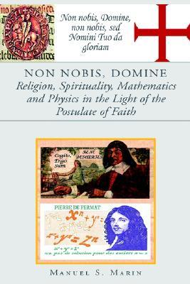 Non Nobis, Domine Religion, Spirituality, Mathematics And Physics in the Light of the Postul... written by Manuel, S. Marin