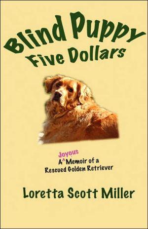 Blind Puppy Five Dollars: A Joyous Memoir of a Rescued Golden Retriever book written by Loretta Scott Miller