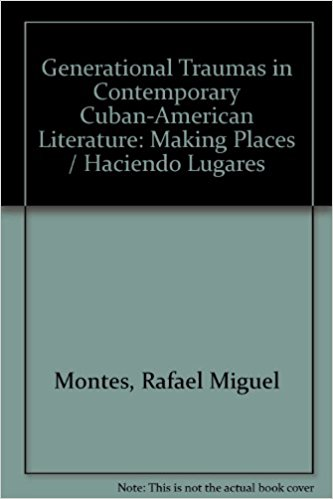 Generational Traumas in Contemporary Cuban-American Literature: Making Places/Haciendo Lugares written by Rafael Montes Montes