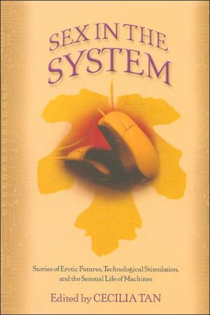 Sex in the System: Stories of Erotic Futures, Technological Stimulation, and the Sensual Life of Machines book written by Cecilia Tan