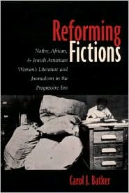 Reforming Fictions: Native, African, and Jewish American Women's Literature and Journalism in the Progressive Era book written by Carol J. Batker