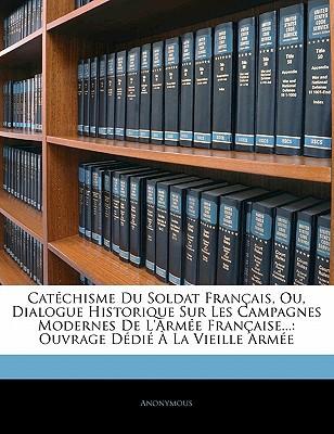 Catchisme Du Soldat Franais, Ou, Dialogue Historique Sur Les Campagnes Modernes de L'Arme Franaise...: Ouvrage DDI La Vieille Arme book written by Anonymous
