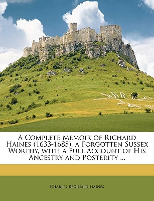 A Complete Memoir of Richard Haines (1633-1685), a Forgotten Sussex Worthy, with a Full Account of His Ancestry and Posterity ... book written by Haines, Charles Reginald
