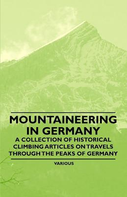 Mountaineering in Germany - A Collection of Historical Climbing Articles on Travels Through the Peaks of Germany written by Various