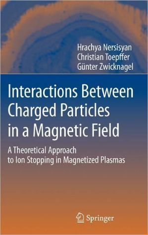 Interactions Between Charged Particles in a Magnetic Field: A Theoretical Approach to Ion Stopping in Magnetized Plasmas book written by Hrachya Nersisyan