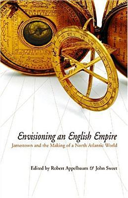 Envisioning an English Empire: Jamestown and the Making of the North Atlantic World book written by Robert Appelbaum