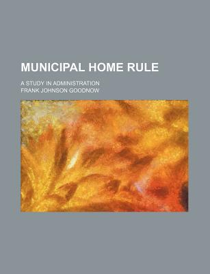 Municipal Home Rule; A Study in Administration book written by Goodnow, Frank Johnson