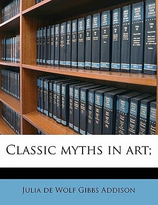 Classic Myths in Art; written by Addison, Julia De Wolf Gibbs