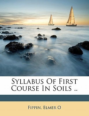 Syllabus of First Course in Soils .. book written by O, FIPPIN, ELMER , O, Fippin Elmer