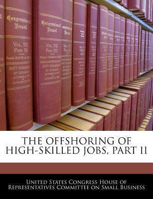 The Offshoring of High-Skilled Jobs, Part II written by United States Congress House of Represen