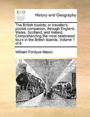 The British Tourists; Or Traveller's Pocket Companion, Through England, Wales, Scotland, and Ireland. Comprehending the Most Celebrated Tours in the B book written by Mavor, William Fordyce