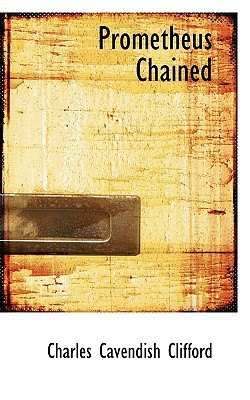 Prometheus Chained book written by Clifford, Charles Cavendish
