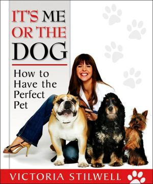 It's Me or the Dog: How to Have the Perfect Pet book written by Victoria Stilwell
