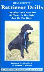 Field Guide to Retriever Drills: Training Your Retriever at Home, in the Field, and on the Water book written by Benjamin H. Schleider