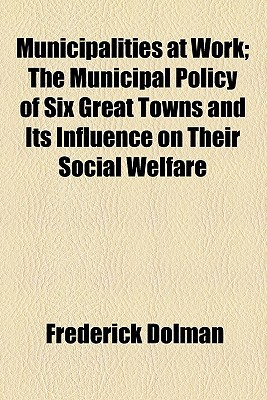 Municipalities at Work; The Municipal Policy of Six Great Towns and Its Influence on Their Social Welfare book written by Dolman, Frederick