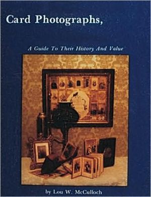 Card Photographs: A Guide to Their History and Value book written by Lou W. McCulloch
