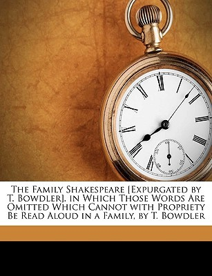 The Family Shakespeare [Expurgated by T. Bowdler]. in Which Those Words Are Omitted Which Cannot with Propriety Be Read Aloud in a Family, by T. Bowdl book written by Shakespeare, William