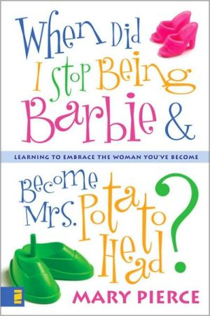 When Did I Stop Being Barbie and Become Mrs. Potato Head?: Learning to Embrace the Woman You've Become book written by Mary Pierce