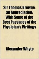 Sir Thomas Browne, an Appreciation; With Some of the Best Passages of the Physician's Writings book written by Alexander Whyte