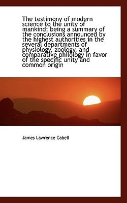 The testimony of modern science to the unity of mankind; being a summary of the conclusions ... book written by James Lawrence Cabell