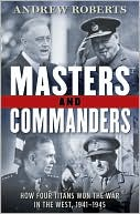 Masters and Commanders: How Four Titans Won the War in the West, 1941-1945 book written by Andrew Roberts