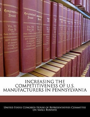 Increasing the Competitiveness of U.S. Manufacturers in Pennsylvania written by United States Congress House of Represen