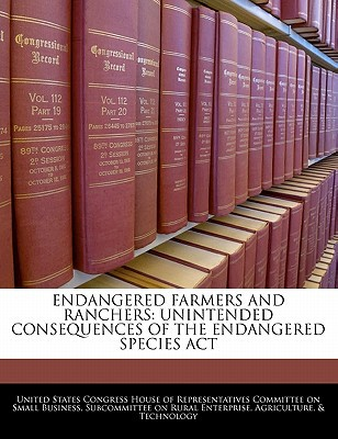 Endangered Farmers and Ranchers: Unintended Consequences of the Endangered Species ACT written by United States Congress House of Represen