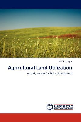 Agricultural Land Utilization written by Asif Ishtiaque