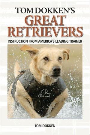Tom Dokken's Retriever Training: The Complete Guide to Developing Your Hunting Dog book written by Tom Dokken