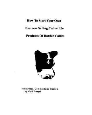 How to Start Your Own Business Selling Collectible Products of Border Collies book written by Gail Forsyth