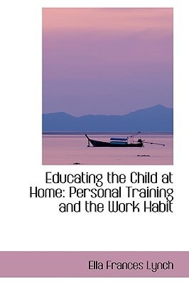 Educating the Child at Home: Personal Training and the Work Habit written by Lynch, Ella Frances
