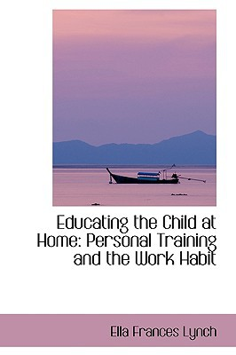 Educating the Child at Home: Personal Training and the Work Habit book written by Lynch, Ella Frances