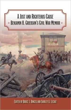 A Just and Righteous Cause: Benjamin H. Grierson's Civil War Memoir book written by Bruce J. Dinges
