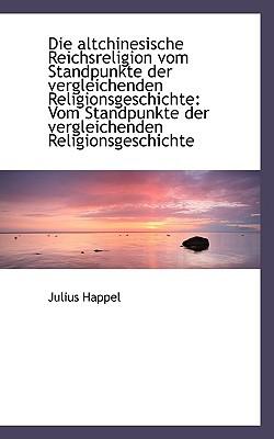 Die Altchinesische Reichsreligion Vom Standpunkte Der Vergleichenden Religionsgeschichte: Vom Standp book written by Happel, Julius