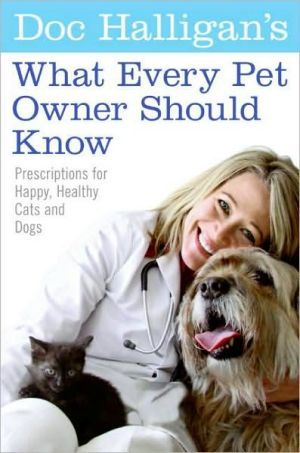 Doc Halligan's What Every Pet Owner Should Know: Prescriptions for Happy, Healthy Cats and Dogs book written by Karen Halligan