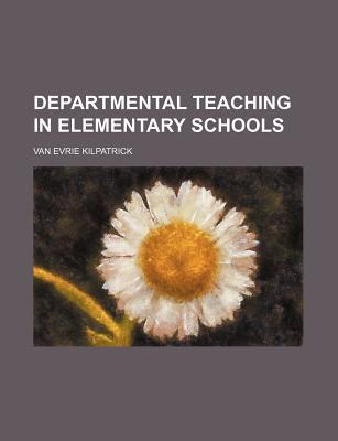 Departmental Teaching in Elementary Schools book written by Kilpatrick, Van Evrie