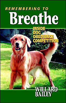 Remembering to Breathe: Inside Dog Obedience Competition written by Willard Bailey
