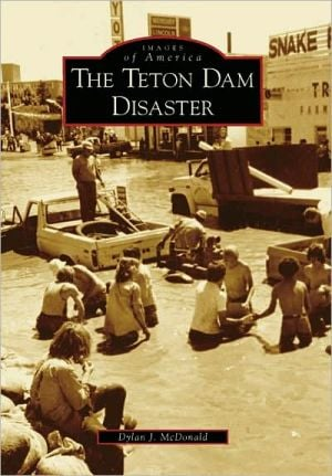 The Teton Dam Disaster, Idaho (Images of America Series) book written by Dylan J. McDonald