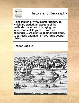 A   Description of Westminster Bridge. to Which Are Added, an Account of the Methods Made Use of in Laying the Foundations of Its Piers. ... with an A book written by Labelye, Charles