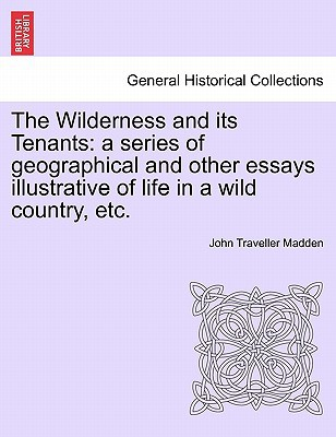 The Wilderness and Its Tenants: A Series of Geographical and Other Essays Illustrative of Life in a Wild Country, Etc. book written by John Traveller Madden , Madden, John Traveller