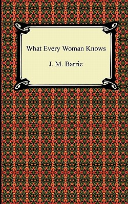 What Every Woman Knows book written by J. M. Barrie