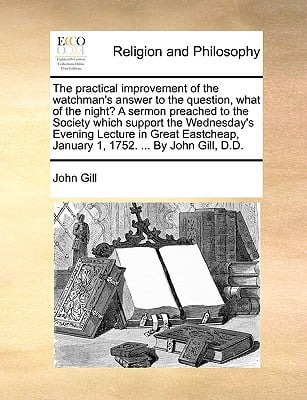 The Practical Improvement of the Watchman's Answer to the Question, What of the Night? a Sermon Preached to the Society Which Support the Wednesday's written by John Gill