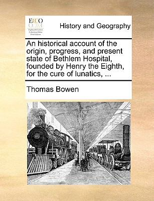 An Historical Account of the Origin, Progress, and Present State of Bethlem Hospital, Founded by Henry the Eighth, for the Cure of Lunatics, ... book written by Bowen, Thomas