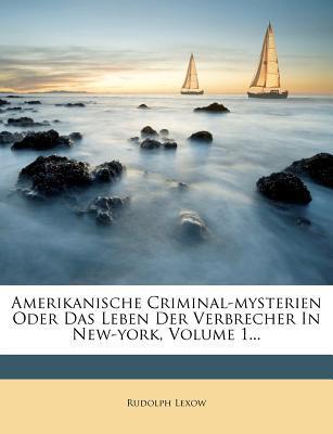 Amerikanische Criminal-Mysterien Oder Das Leben Der Verbrecher in New-York, Volume 1... written by Rudolph Lexow
