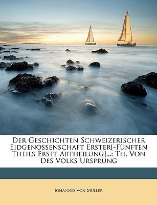 Der Geschichten Schweizerischer Eidgenossenschaft Erster[-Fnften Theils Erste Abtheilung]...: Th. Von Des Volks Ursprung book written by Johannes Von M?ller , Von Mller, Johannes
