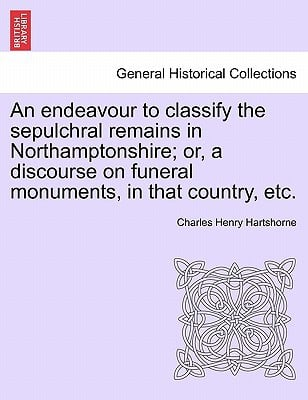 An Endeavour to Classify the Sepulchral Remains in Northamptonshire; Or, a Discourse on Funeral Monuments, in That Country, Etc. book written by Charles Henry Hartshorne , Hartshorne, Charles Henry
