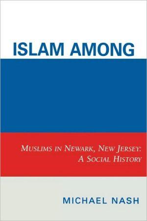 Islam Among Urban Blacks: Muslims in Newark, New Jersey: A Social History book written by Michael Nash