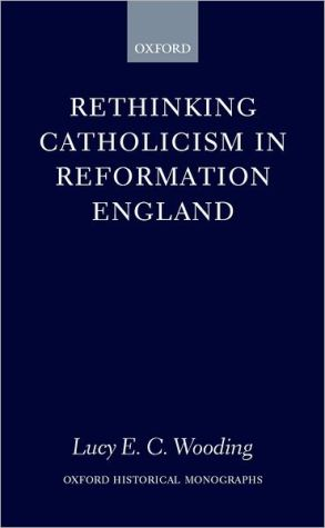 Rethinking Catholicism in Reformation England book written by Lucy E. C. Wooding