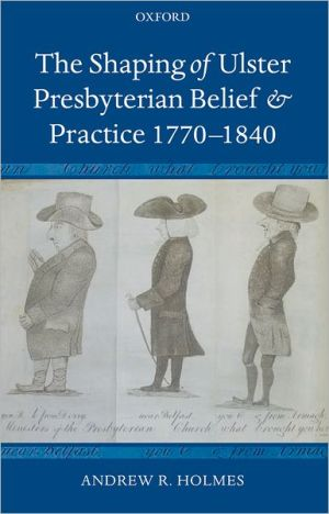The Shaping of Ulster Presbyterian Belief and Practice, 1770-1840 book written by Andrew R. Holmes